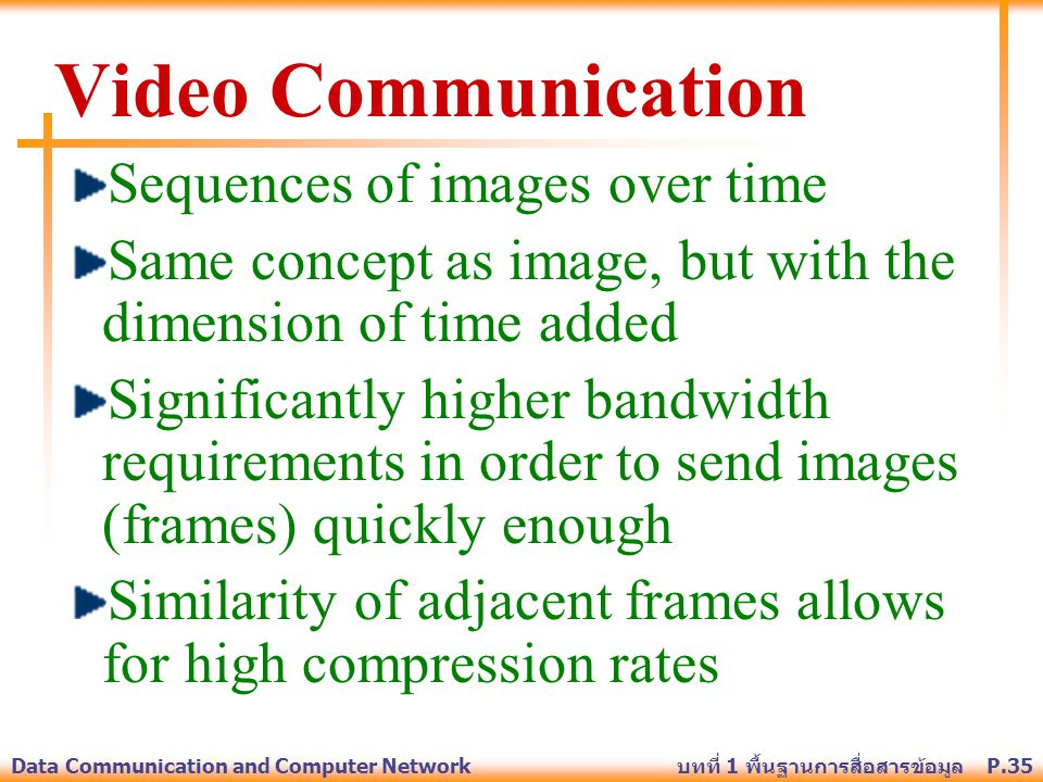 P.35Data Communication and Computer Network บทที่ 1 พื้นฐานการสื่อสารข้อมูล Video Communication Sequences of images over time Same concept as image, b