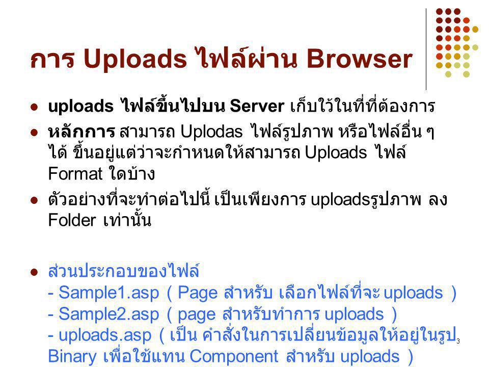 3 การ Uploads ไฟล์ผ่าน Browser uploads ไฟล์ขึ้นไปบน Server เก็บใว้ในที่ที่ต้องการ หลักการ สามารถ Uplodas ไฟล์รูปภาพ หรือไฟล์อื่น ๆ ได้ ขึ้นอยู่แต่ว่าจะกำหนดให้สามารถ Uploads ไฟล์ Format ใดบ้าง ตัวอย่างที่จะทำต่อไปนี้ เป็นเพียงการ uploads รูปภาพ ลง Folder เท่านั้น ส่วนประกอบของไฟล์ - Sample1.asp ( Page สำหรับ เลือกไฟล์ที่จะ uploads ) - Sample2.asp ( page สำหรับทำการ uploads ) - uploads.asp ( เป็น คำสั่งในการเปลี่ยนข้อมูลให้อยู่ในรูป Binary เพื่อใช้แทน Component สำหรับ uploads )
