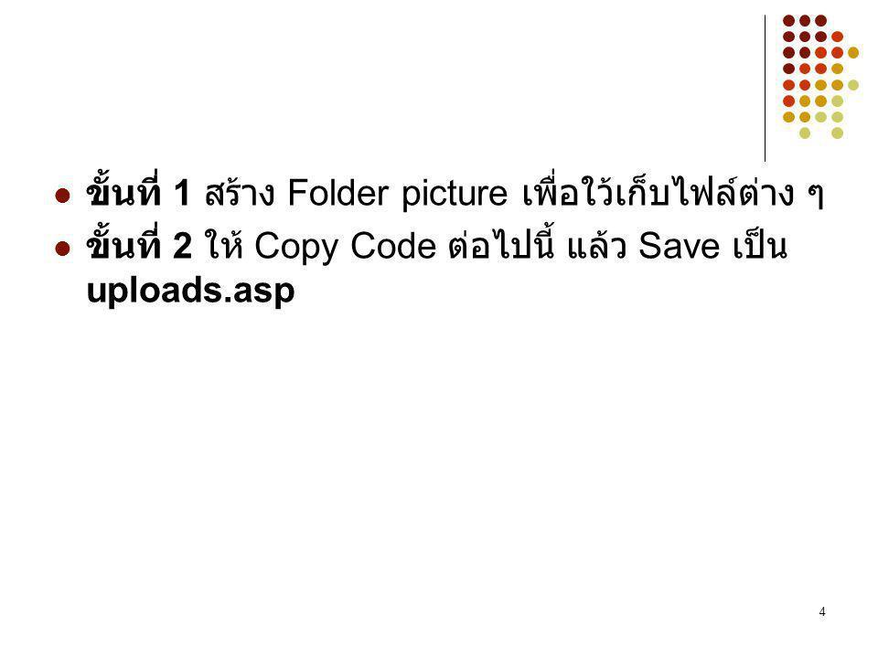 4 ขั้นที่ 1 สร้าง Folder picture เพื่อใว้เก็บไฟล์ต่าง ๆ ขั้นที่ 2 ให้ Copy Code ต่อไปนี้ แล้ว Save เป็น uploads.asp