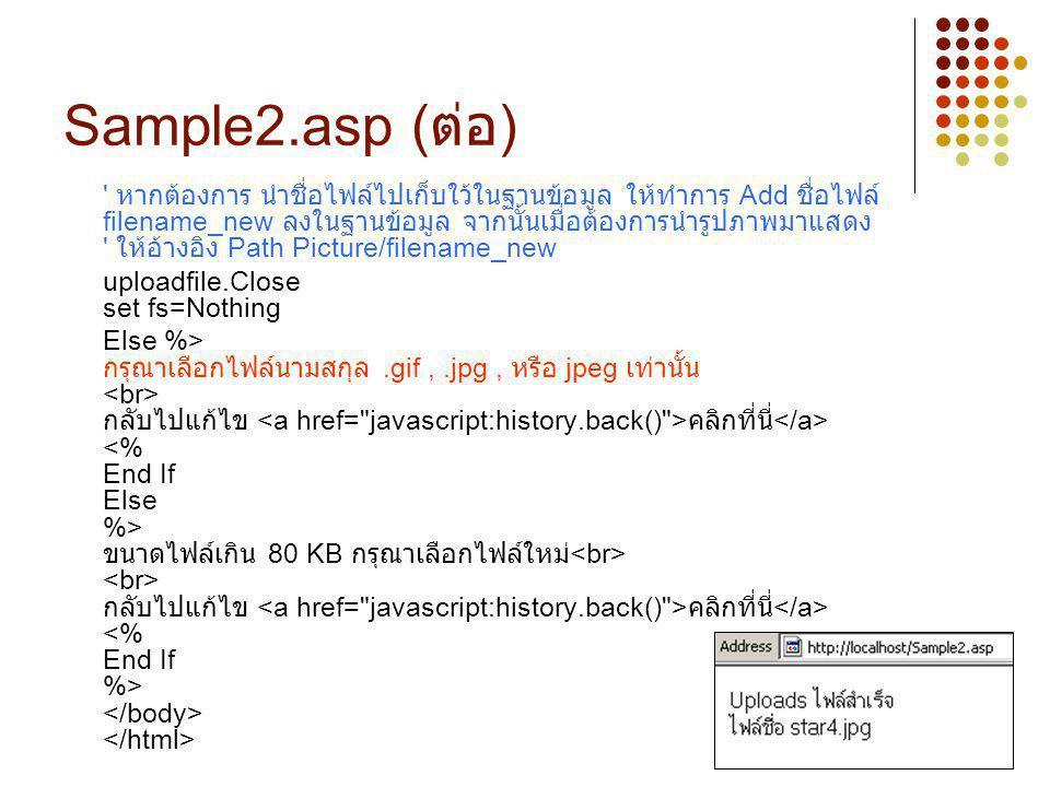 9 Sample2.asp ( ต่อ ) ' หากต้องการ นำชื่อไฟล์ไปเก็บใว้ในฐานข้อมูล ให้ทำการ Add ชื่อไฟล์ filename_new ลงในฐานข้อมูล จากนั้นเมื่อต้องการนำรูปภาพมาแสดง '