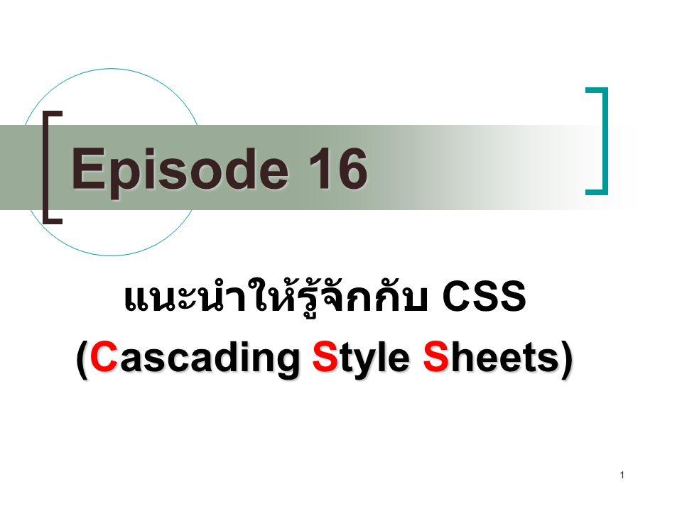 2 Cascading Style Sheets(CSS) Microsoft internet explorer 3.0 และ Netscape 4.0 เป็นต้นมา เป็นวิธีการกำหนดการแสดงผลของสิ่งต่างๆบนเว็บ เพจ เช่น การกำหนดลักษณะของ ลักษณะอักษร ที่แสดง Heading ได้แก่ ฟอนต์ ขนาดตัวอักษร สีอักษร รวมถึงสีพื้นหลังด้วย ซึ่งคุณคงจะนึกออกว่าถ้าเราจะกำหนดลักษณะ ข้อความเช่นนี้เราต้องใช้ tag ของ html นั่นเอง ดังนั้นเราจึงสามารถใช้ CSS แทน tag ต่างๆ ดังกล่าวของ html ได้เลย