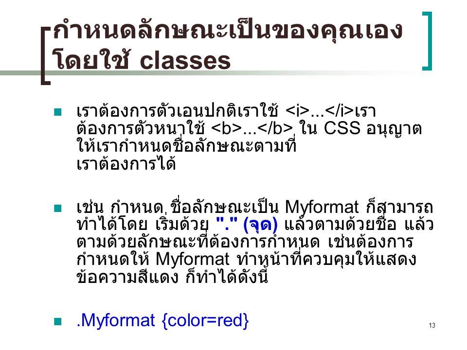 13 กำหนดลักษณะเป็นของคุณเอง โดยใช้ classes เราต้องการตัวเอนปกติเราใช้... เรา ต้องการตัวหนาใช้... ใน CSS อนุญาต ให้เรากำหนดชื่อลักษณะตามที่ เราต้องการไ