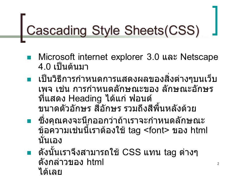 2 Cascading Style Sheets(CSS) Microsoft internet explorer 3.0 และ Netscape 4.0 เป็นต้นมา เป็นวิธีการกำหนดการแสดงผลของสิ่งต่างๆบนเว็บ เพจ เช่น การกำหนด
