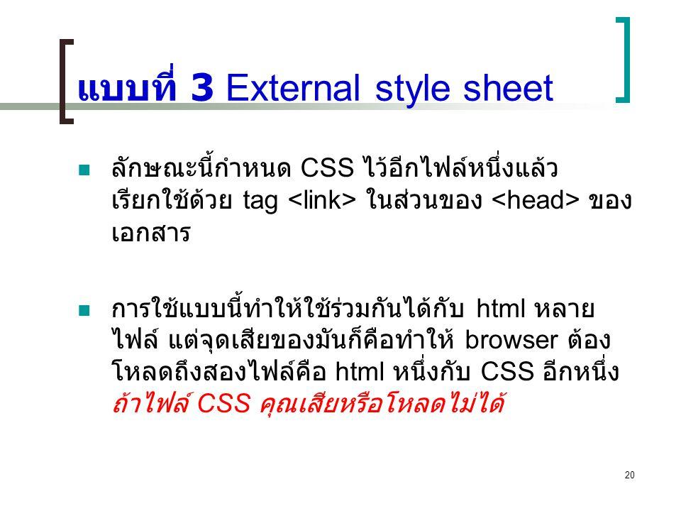 20 แบบที่ 3 External style sheet ลักษณะนี้กำหนด CSS ไว้อีกไฟล์หนึ่งแล้ว เรียกใช้ด้วย tag ในส่วนของ ของ เอกสาร การใช้แบบนี้ทำให้ใช้ร่วมกันได้กับ html ห
