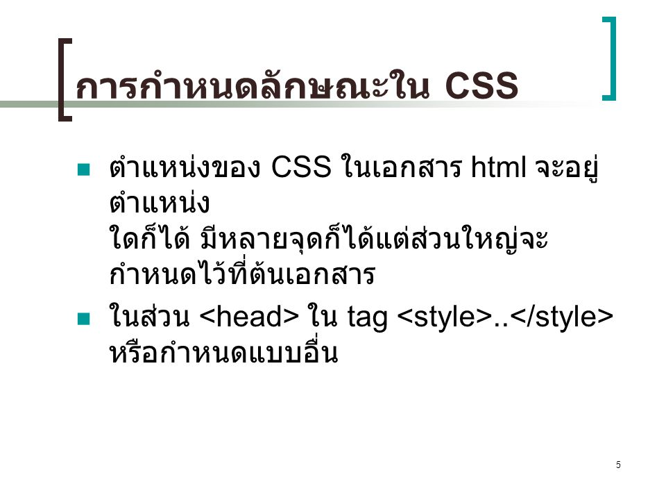 5 การกำหนดลักษณะใน CSS ตำแหน่งของ CSS ในเอกสาร html จะอยู่ ตำแหน่ง ใดก็ได้ มีหลายจุดก็ได้แต่ส่วนใหญ่จะ กำหนดไว้ที่ต้นเอกสาร ในส่วน ใน tag.. หรือกำหนดแ