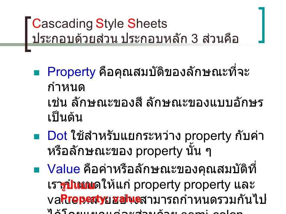 6 Cascading Style Sheets ประกอบด้วยส่วน ประกอบหลัก 3 ส่วนคือ Property คือคุณสมบัติของลักษณะที่จะ กำหนด เช่น ลักษณะของสี ลักษณะของแบบอักษร เป็นต้น Dot