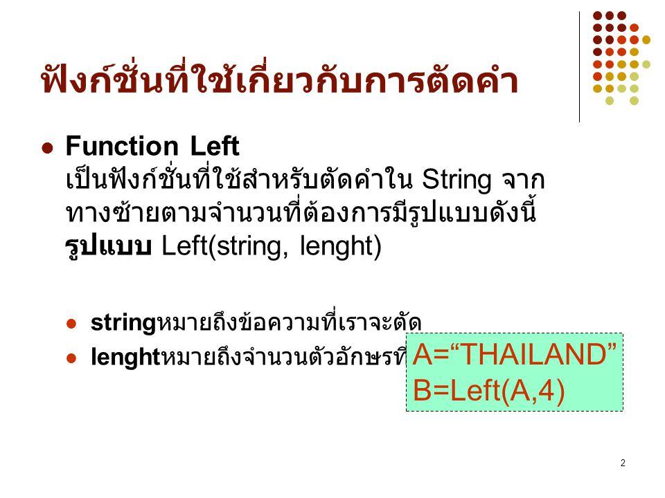 2 ฟังก์ชั่นที่ใช้เกี่ยวกับการตัดคำ Function Left เป็นฟังก์ชั่นที่ใช้สำหรับตัดคำใน String จาก ทางซ้ายตามจำนวนที่ต้องการมีรูปแบบดังนี้ รูปแบบ Left(strin