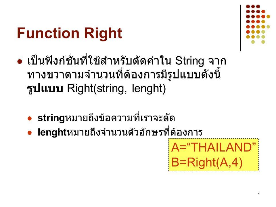 3 Function Right เป็นฟังก์ชั่นที่ใช้สำหรับตัดคำใน String จาก ทางขวาตามจำนวนที่ต้องการมีรูปแบบดังนี้ รูปแบบ Right(string, lenght) string หมายถึงข้อความ