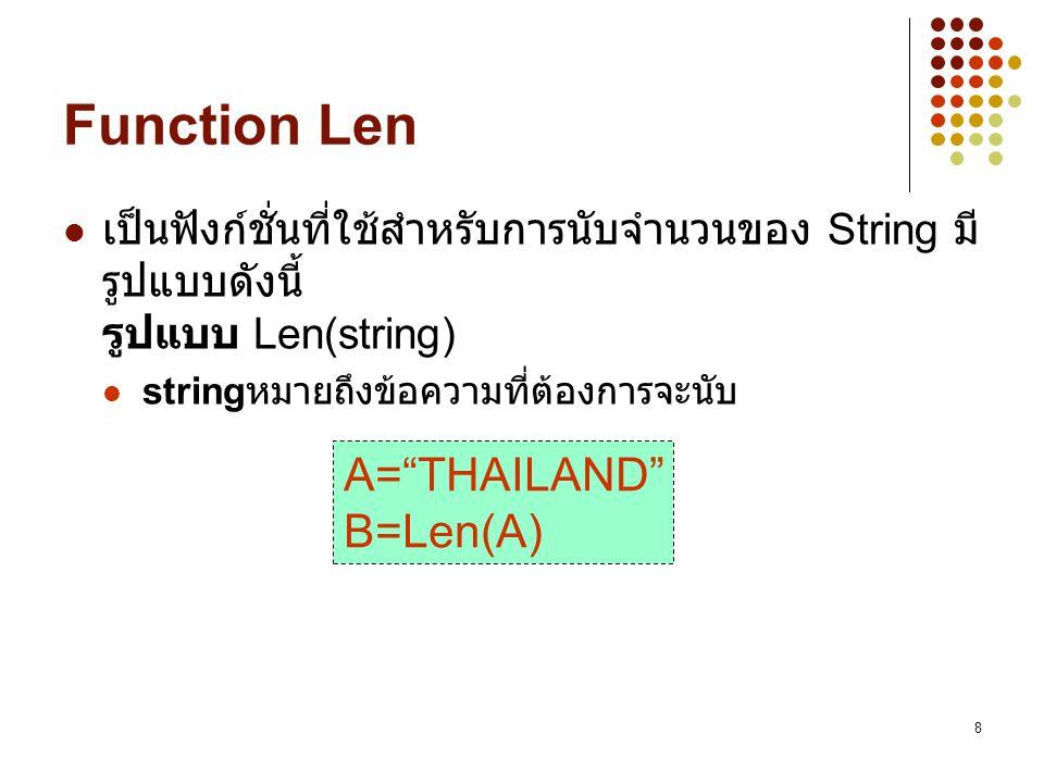 "8 Function Len เป็นฟังก์ชั่นที่ใช้สำหรับการนับจำนวนของ String มี รูปแบบดังนี้ รูปแบบ Len(string) string หมายถึงข้อความที่ต้องการจะนับ A=""THAILAND"" B=L"