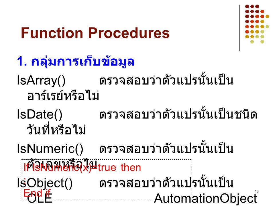 10 Function Procedures 1. กลุ่มการเก็บข้อมูล IsArray() ตรวจสอบว่าตัวแปรนั้นเป็น อาร์เรย์หรือไม่ IsDate() ตรวจสอบว่าตัวแปรนั้นเป็นชนิด วันที่หรือไม่ Is