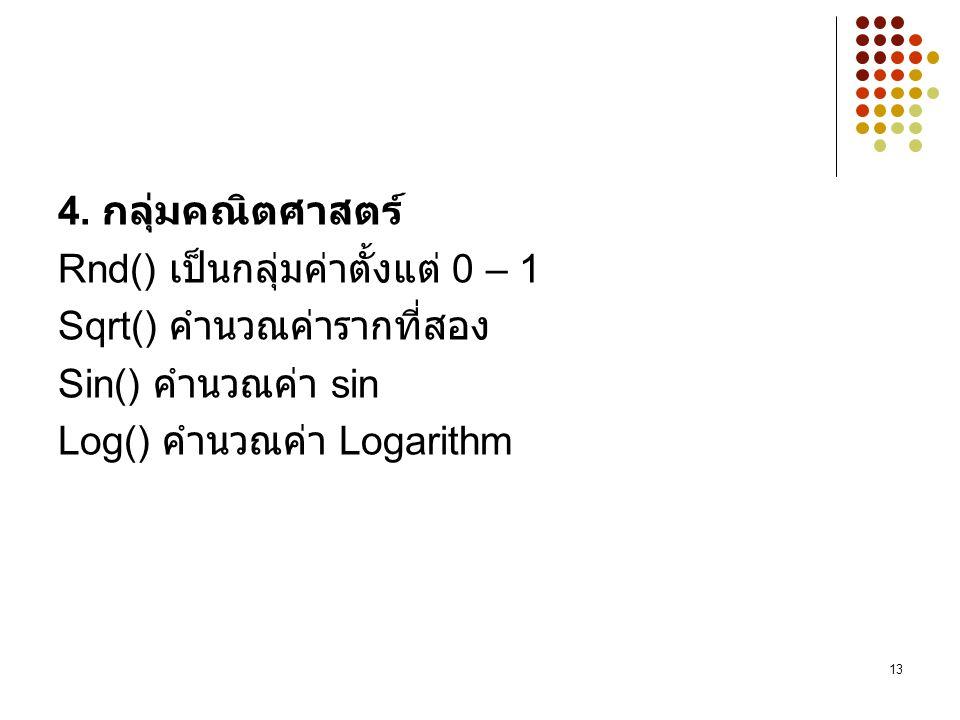 13 4. กลุ่มคณิตศาสตร์ Rnd() เป็นกลุ่มค่าตั้งแต่ 0 – 1 Sqrt() คำนวณค่ารากที่สอง Sin() คำนวณค่า sin Log() คำนวณค่า Logarithm