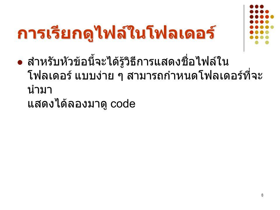 8 การเรียกดูไฟล์ในโฟลเดอร์ สำหรับหัวข้อนี้จะได้รู้วิธีการแสดงชื่อไฟล์ใน โฟลเดอร์ แบบง่าย ๆ สามารถกำหนดโฟลเดอร์ที่จะ นำมา แสดงได้ลองมาดู code
