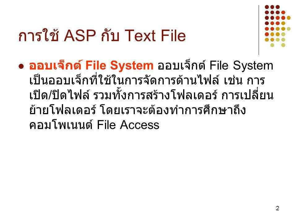 3 File Access Component เป็นคอมโพเนนต์ที่ใช้ในการจัดการไฟล์ต่างๆ เช่น การเปิด / ปิดไฟล์ ซึ่งรูปแบบการใช้งานเป็นดังนี้ Set Fso=CreateObject( Scripting.FileSystemObject ) หลังจากคำสั่งนี้เราจะได้ออบเจ็กต์ชื่อ Fso ที่เป็น ออบเจ็กต์ของ File Access Component ซึ่ง ออบเจ็กต์ Fso นี้เราสามารถเรียกใช้เมธอดต่างๆ ในการจัดการไฟล์ได้