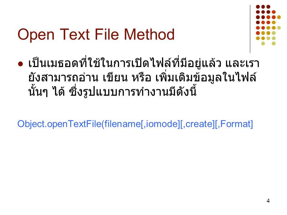 5 ซึ่งมีรายละเอียดดังนี้ Object ( ต้องกำหนด /Required) เป็นชื่อออบเจ็กต์ ของคอมโพเนนต์ File Access ซึ่งในตัวอย่างกำหนดเป็นชื่อ fso Filename ( ต้องกำหนด /Required) เป็นชื่อไฟล์ที่ เราต้องการเปิด iomode ( มีหรือไม่มีก็ได้ /Optional) เป็นการ กำหนดการทำงานกับไฟล์แบ่งเป็น 3 ชนิด คือ ForReading(1) เปิดไฟล์เพื่ออ่านอย่างเดียว ForWriting(2) เปิดไฟล์เพื่อเขียนอย่างเดียว ForAppending(8) เปิดไฟล์เพื่อเขียนข้อมูลเพิ่มเติมที่ ท้ายไฟล์