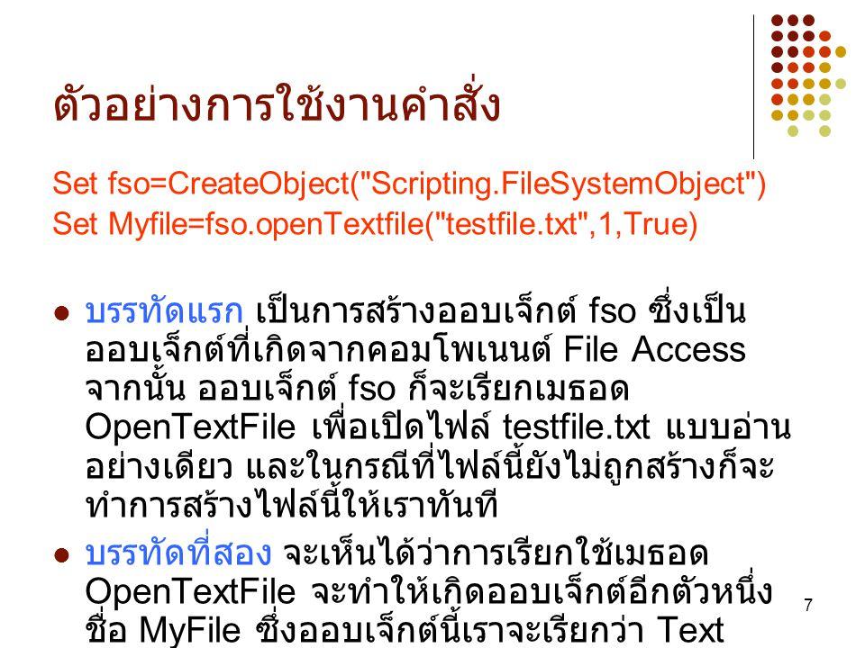 8 TextStream Object TextStream Object ( ออบเจ็กที่ทำงานกับ Text) เป็นออบเจ็กต์ที่ ใช้จัดการข้อความต่างๆภายในไฟล์ เช่น การเขียน / อ่านข้อมูล การปิด ไฟล์เป็นต้น ซึ่ง TextStream ก็มีเมธอดที่ใช้ในการจัดการข้อความดังนี้ Close ปิด TextStream Object Read อ่านข้อมูลตามจำนวนที่เรากำหนด ReadAll อ่านข้อมูลทั้งหมด ReadLine อ่านข้อมูล 1 บรรทัด Skip กระโดดข้ามตามที่เรากำหนด SkipLine กระโดดข้าม 1 บรรทัด Write เขียนข้อมูล WriteLine เขียนข้อมูล 1 บรรทัด WriteBlankLines เว้นบรรทัดตามที่เรากำหนด