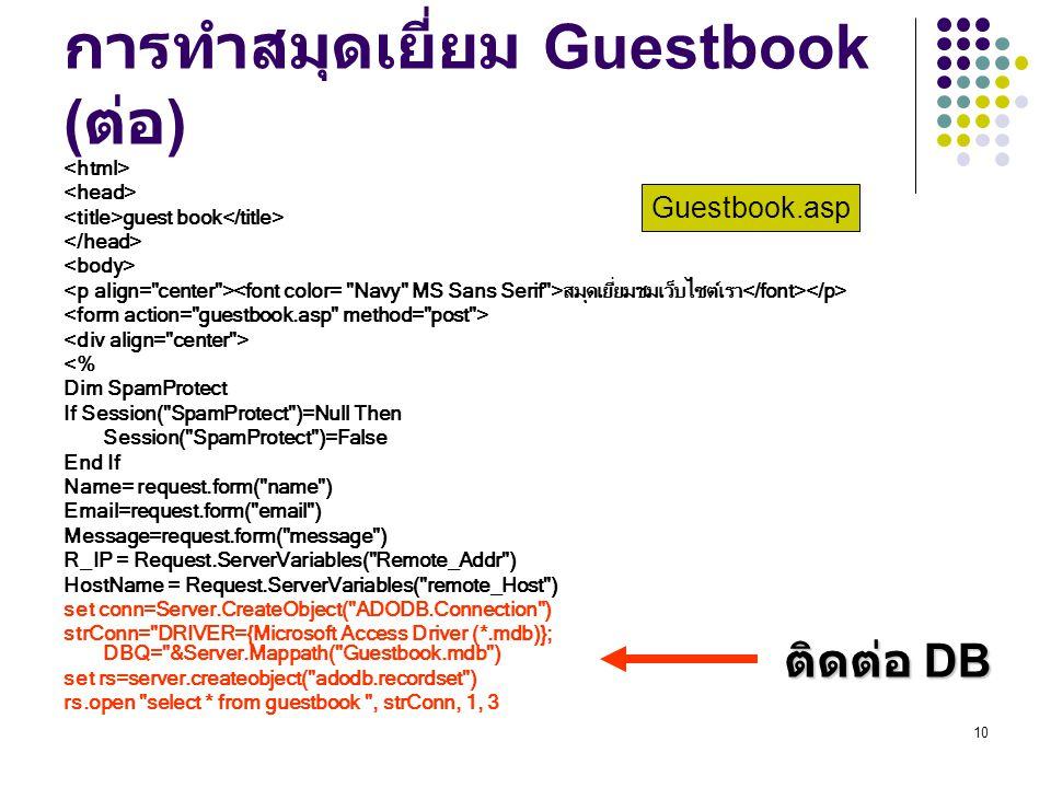 10 การทำสมุดเยี่ยม Guestbook ( ต่อ ) guest book สมุดเยี่ยมชมเว็บไซต์เรา <% Dim SpamProtect If Session( SpamProtect )=Null Then Session( SpamProtect )=False End If Name= request.form( name ) Email=request.form( email ) Message=request.form( message ) R_IP = Request.ServerVariables( Remote_Addr ) HostName = Request.ServerVariables( remote_Host ) set conn=Server.CreateObject( ADODB.Connection ) strConn= DRIVER={Microsoft Access Driver (*.mdb)}; DBQ= &Server.Mappath( Guestbook.mdb ) set rs=server.createobject( adodb.recordset ) rs.open select * from guestbook , strConn, 1, 3 Guestbook.asp ติดต่อ DB