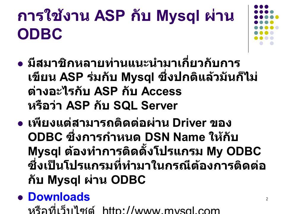 2 การใช้งาน ASP กับ Mysql ผ่าน ODBC มีสมาชิกหลายท่านแนะนำมาเกี่ยวกับการ เขียน ASP ร่มกับ Mysql ซึ่งปกติแล้วมันก็ไม่ ต่างอะไรกับ ASP กับ Access หรือว่า ASP กับ SQL Server เพียงแต่สามารถติดต่อผ่าน Driver ของ ODBC ซึ่งการกำหนด DSN Name ให้กับ Mysql ต้องทำการติดตั้งโปรแกรม My ODBC ซึ่งเป็นโปรแกรมที่ทำมาในกรณีต้องการติดต่อ กับ Mysql ผ่าน ODBC Downloads หรือที่เว็บไซต์ http://www.mysql.com