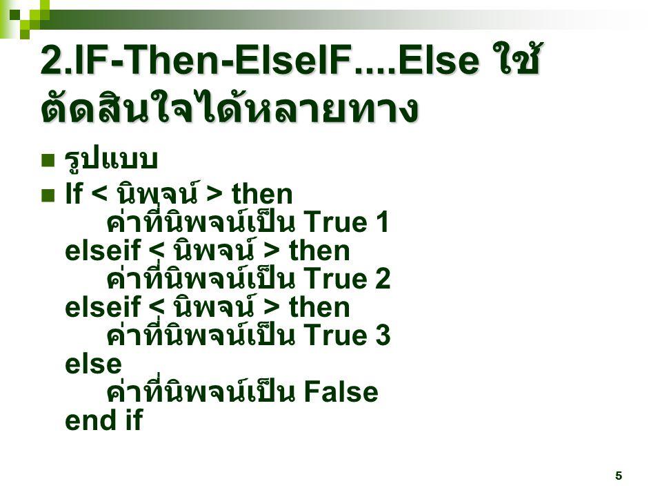 5 2.IF-Then-ElseIF....Else ใช้ ตัดสินใจได้หลายทาง รูปแบบ If then ค่าที่นิพจน์เป็น True 1 elseif then ค่าที่นิพจน์เป็น True 2 elseif then ค่าที่นิพจน์เป็น True 3 else ค่าที่นิพจน์เป็น False end if