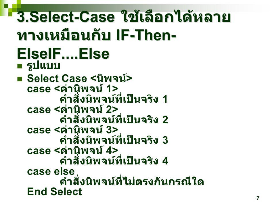 7 3.Select-Case ใช้เลือกได้หลาย ทางเหมือนกับ IF-Then- ElseIF....Else รูปแบบ Select Case case คำสั่งนิพจน์ที่เป็นจริง 1 case คำสั่งนิพจน์ที่เป็นจริง 2 case คำสั่งนิพจน์ที่เป็นจริง 3 case คำสั่งนิพจน์ที่เป็นจริง 4 case else คำสั่งนิพจน์ที่ไม่ตรงกันกรณีใด End Select
