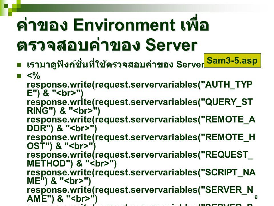 9 ค่าของ Environment เพื่อ ตรวจสอบค่าของ Server เรามาดูฟังก์ชั่นที่ใช้ตรวจสอบค่าของ Server ) response.write(request.servervariables( QUERY_ST RING ) & ) response.write(request.servervariables( REMOTE_A DDR ) & ) response.write(request.servervariables( REMOTE_H OST ) & ) response.write(request.servervariables( REQUEST_ METHOD ) & ) response.write(request.servervariables( SCRIPT_NA ME ) & ) response.write(request.servervariables( SERVER_N AME ) & ) response.write(request.servervariables( SERVER_P ORT ) & ) response.write(request.servervariables( SERVER_P ROTOCAL ) & ) response.write(request.servervariables( SERVER_S OFTWARE ) & ) response.write(request.servervariables( HTTP_ACC EPT_LANGUAGE ) & ) response.write(request.servervariables( HTTP_CON NECTION ) & ) response.write(request.servervariables( HTTP_USE R_AGENT ) & ) %> Sam3-5.asp