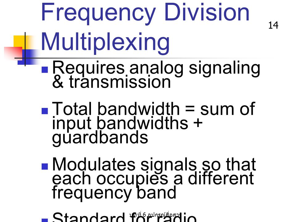บทที่ 6 อุปกรณ์สื่อสาร 14 Frequency Division Multiplexing Requires analog signaling & transmission Total bandwidth = sum of input bandwidths + guardba