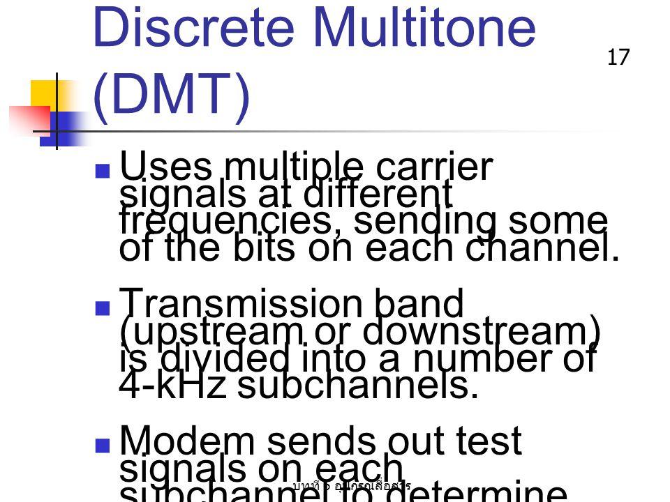 บทที่ 6 อุปกรณ์สื่อสาร 17 Discrete Multitone (DMT) Uses multiple carrier signals at different frequencies, sending some of the bits on each channel. T