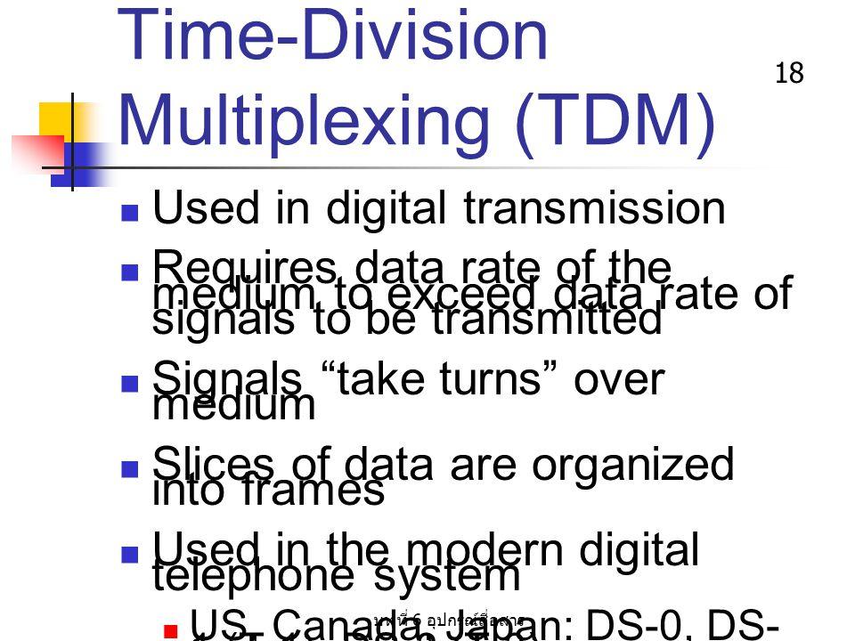 บทที่ 6 อุปกรณ์สื่อสาร 18 Time-Division Multiplexing (TDM) Used in digital transmission Requires data rate of the medium to exceed data rate of signal