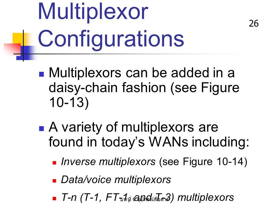 บทที่ 6 อุปกรณ์สื่อสาร 26 Multiplexor Configurations Multiplexors can be added in a daisy-chain fashion (see Figure 10-13) A variety of multiplexors a