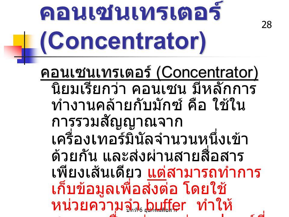 บทที่ 6 อุปกรณ์สื่อสาร 28 คอนเซนเทรเตอร์ (Concentrator) คอนเซนเทรเตอร์ (Concentrator) คอนเซนเทรเตอร์ (Concentrator) นิยมเรียกว่า คอนเซน มีหลักการ ทำงา