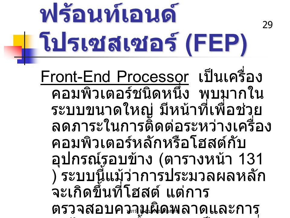 บทที่ 6 อุปกรณ์สื่อสาร 29 ฟร้อนท์เอนด์ โปรเซสเซอร์ (FEP) Front-End Processor เป็นเครื่อง คอมพิวเตอร์ชนิดหนึ่ง พบมากใน ระบบขนาดใหญ่ มีหน้าที่เพื่อช่วย