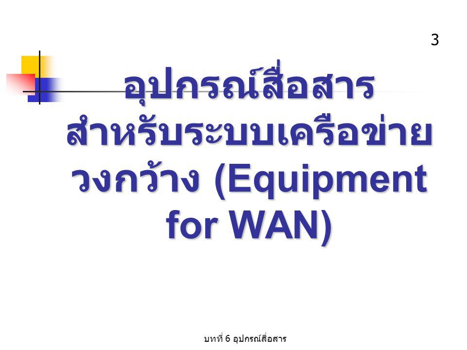 บทที่ 6 อุปกรณ์สื่อสาร 4 บทนำ ระบบเครือข่ายสื่อสารแบบวงกว้าง (WAN) เป็นการสื่อสาร ข้อมูลระหว่างคอมพิวเตอร์ และอุปกรณ์ ต่อพ่วงภายในระบบ ที่มีระยะทางไกล หรือห่างกันมากๆ โดยปกติแล้วจำนวน ข้อมูลที่รับ - ส่ง จากคอมพิวเตอร์แต่ละ ตัวจะมีจำนวนไม่มาก จึงทำให้สายส่ง ข้อมูล เกิดสถานะสายว่าง ซึ่งเกิดการ สูญเสียโอกาสในการใช้งาน ดังนั้นใน บทนี้จะแนะนำอุปกรณ์รวมสัญญาณจาก เครื่องคอมพิวเตอร์ และอุปกรณ์ต่อพ่วง หลายๆ เครื่อง ก่อนส่งผ่านสื่อ เพื่อเป็น การเพิ่มประสิทธิภาพการใช้สื่อ ซึ่ง อุปกรณ์พื้นฐานต่างๆ มีดังนี้