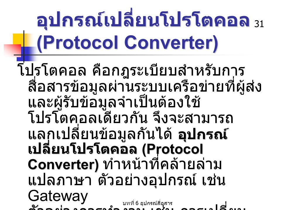 บทที่ 6 อุปกรณ์สื่อสาร 31 อุปกรณ์เปลี่ยนโปรโตคอล (Protocol Converter) อุปกรณ์ เปลี่ยนโปรโตคอล (Protocol Converter) ตัวอย่างการทำงาน โปรโตคอล คือกฎระเบ