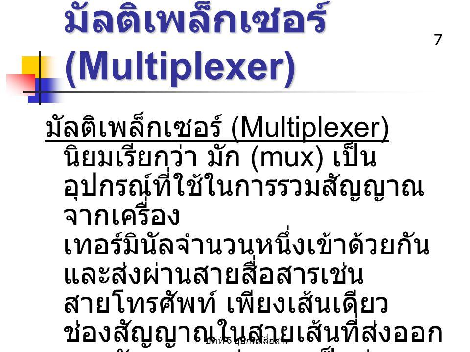บทที่ 6 อุปกรณ์สื่อสาร 7 มัลติเพล็กเซอร์ (Multiplexer) มัลติเพล็กเซอร์ (Multiplexer) นิยมเรียกว่า มัก (mux) เป็น อุปกรณ์ที่ใช้ในการรวมสัญญาณ จากเครื่อ