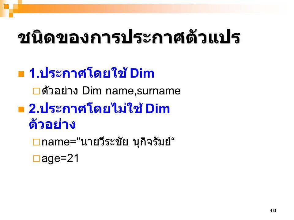 10 ชนิดของการประกาศตัวแปร 1. ประกาศโดยใช้ Dim  ตัวอย่าง Dim name,surname 2. ประกาศโดยไม่ใช้ Dim ตัวอย่าง  name=