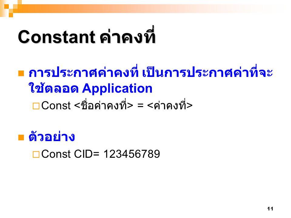 11 Constant ค่าคงที่ การประกาศค่าคงที่ เป็นการประกาศค่าที่จะ ใช้ตลอด Application  Const = ตัวอย่าง  Const CID= 123456789