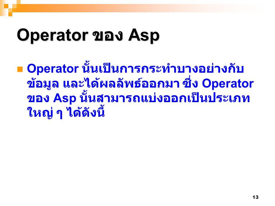 13 Operator ของ Asp Operator นั้นเป็นการกระทำบางอย่างกับ ข้อมูล และได้ผลลัพธ์ออกมา ซึ่ง Operator ของ Asp นั้นสามารถแบ่งออกเป็นประเภท ใหญ่ ๆ ได้ดังนี้
