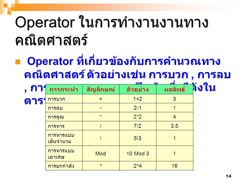 14 Operator ในการทำงานงานทาง คณิตศาสตร์ Operator ที่เกี่ยวข้องกับการคำนวณทาง คณิตศาสตร์ ตัวอย่างเช่น การบวก, การลบ, การคูณ และการหาร เป็นต้น ซึ่งมีดัง