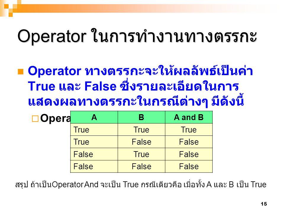 15 Operator ในการทำงานทางตรรกะ Operator ทางตรรกะจะให้ผลลัพธ์เป็นค่า True และ False ซึ่งรายละเอียดในการ แสดงผลทางตรรกะในกรณีต่างๆ มีดังนี้  Operator A
