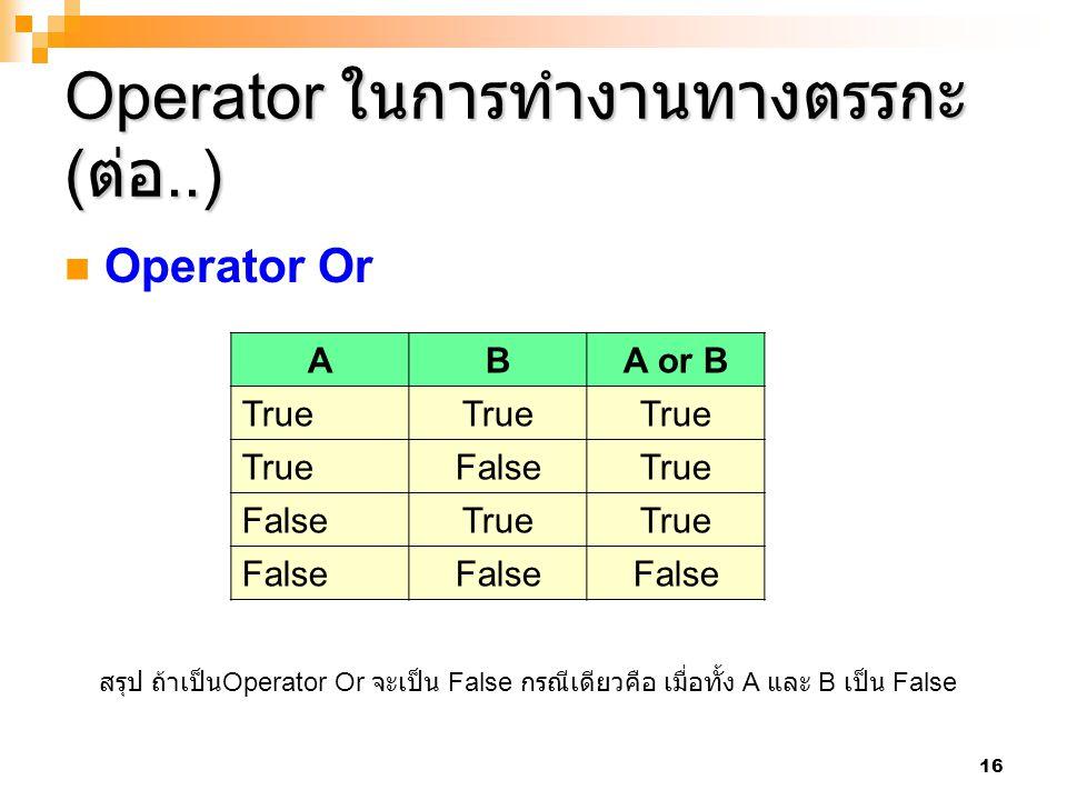 16 Operator ในการทำงานทางตรรกะ ( ต่อ..) Operator Or ABA or B True FalseTrue FalseTrue False สรุป ถ้าเป็น Operator Or จะเป็น False กรณีเดียวคือ เมื่อทั