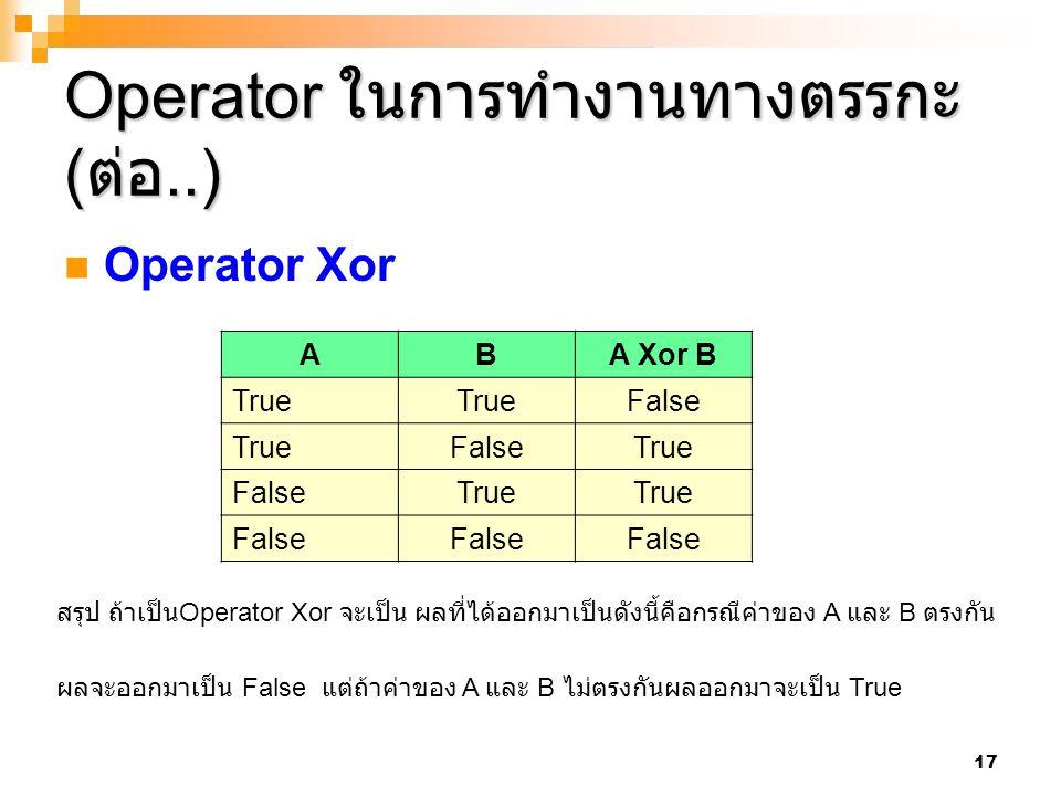 17 Operator ในการทำงานทางตรรกะ ( ต่อ..) Operator Xor ABA Xor B True False TrueFalseTrue FalseTrue False สรุป ถ้าเป็น Operator Xor จะเป็น ผลที่ได้ออกมา