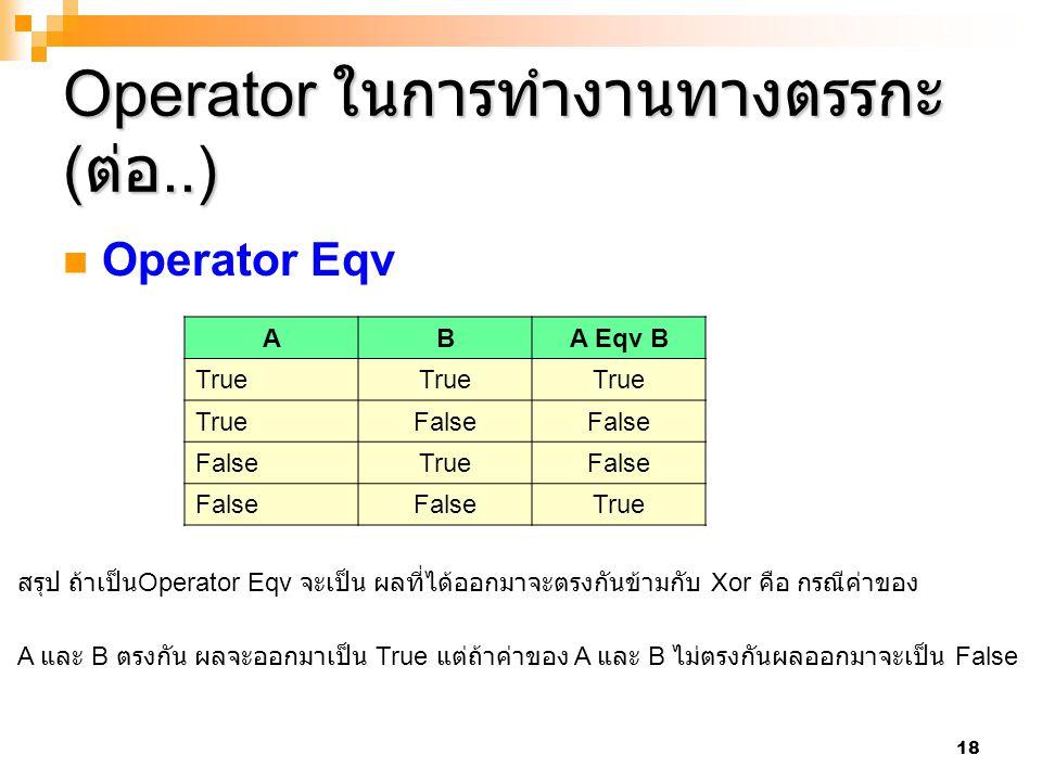 18 Operator ในการทำงานทางตรรกะ ( ต่อ..) Operator Eqv ABA Eqv B True False TrueFalse True สรุป ถ้าเป็น Operator Eqv จะเป็น ผลที่ได้ออกมาจะตรงกันข้ามกับ