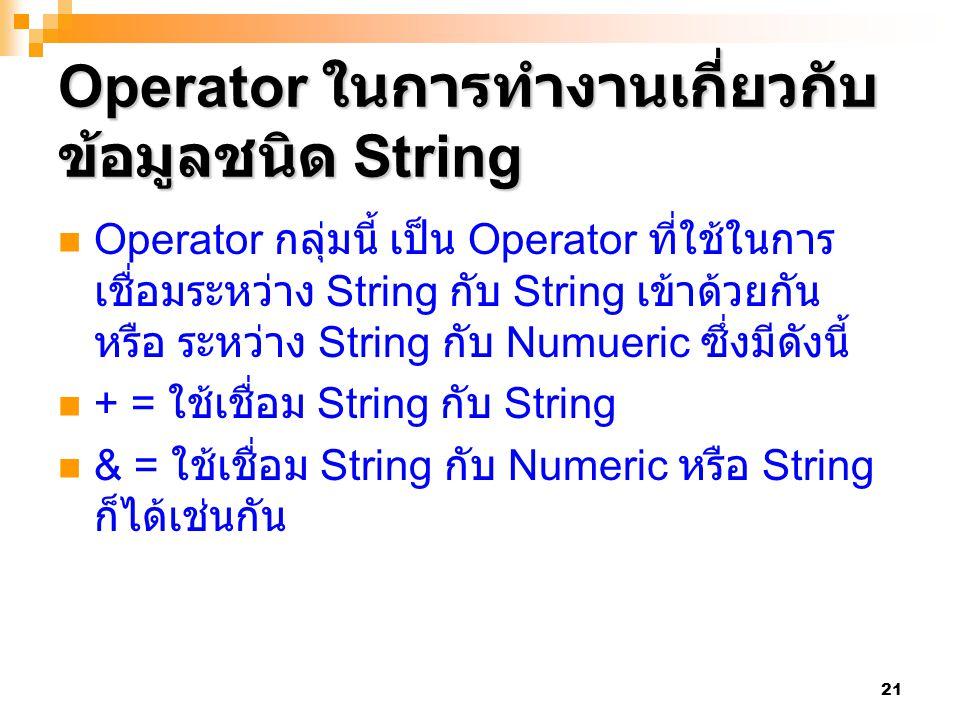 21 Operator ในการทำงานเกี่ยวกับ ข้อมูลชนิด String Operator กลุ่มนี้ เป็น Operator ที่ใช้ในการ เชื่อมระหว่าง String กับ String เข้าด้วยกัน หรือ ระหว่าง