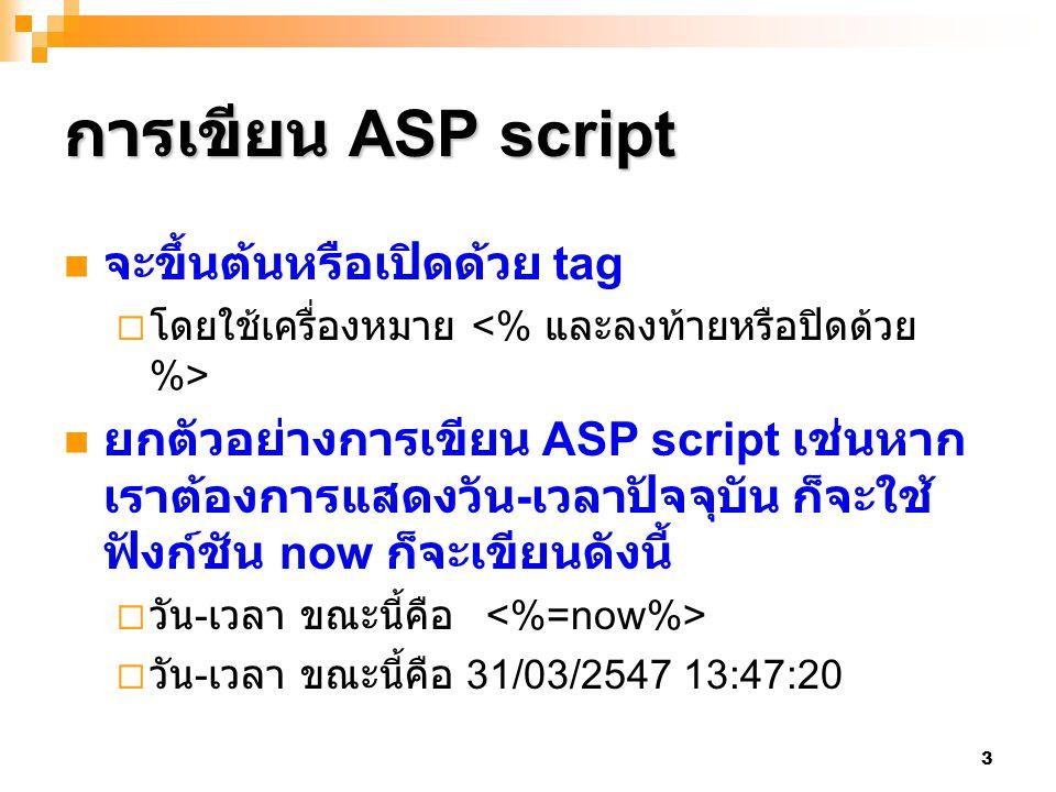 3 การเขียน ASP script จะขึ้นต้นหรือเปิดด้วย tag  โดยใช้เครื่องหมาย ยกตัวอย่างการเขียน ASP script เช่นหาก เราต้องการแสดงวัน - เวลาปัจจุบัน ก็จะใช้ ฟัง