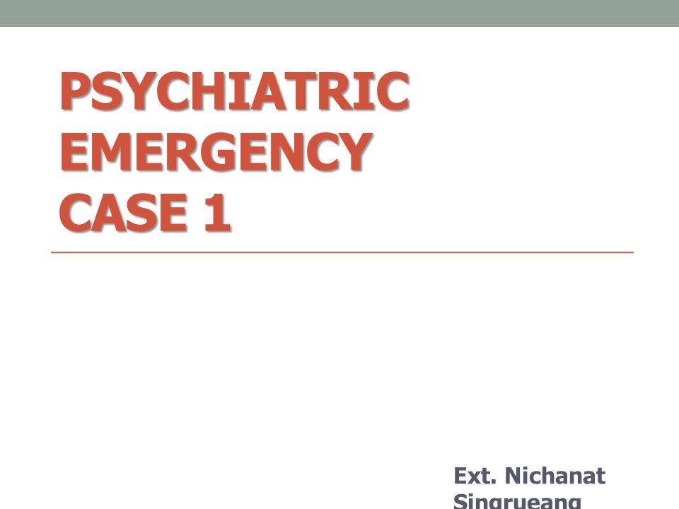 PSYCHIATRIC EMERGENCY CASE 1 Ext. Nichanat Singrueang