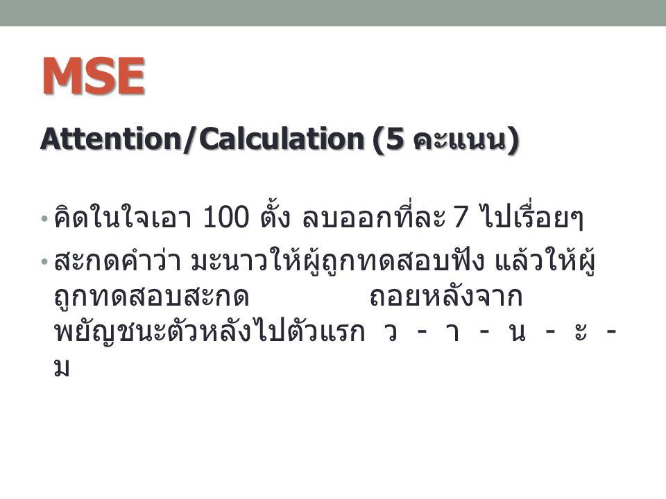 MSE Attention/Calculation (5 คะแนน ) คิดในใจเอา 100 ตั้ง ลบออกที่ละ 7 ไปเรื่อยๆ สะกดคำว่า มะนาวให้ผู้ถูกทดสอบฟัง แล้วให้ผู้ ถูกทดสอบสะกด ถอยหลังจาก พย