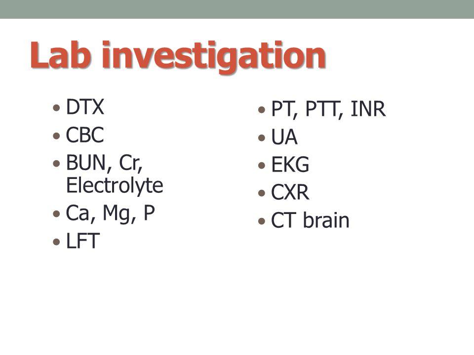 Lab investigation DTX CBC BUN, Cr, Electrolyte Ca, Mg, P LFT PT, PTT, INR UA EKG CXR CT brain
