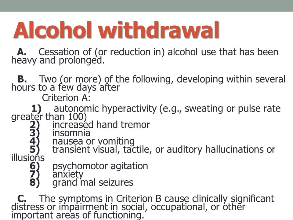 Alcohol withdrawal A. Cessation of (or reduction in) alcohol use that has been heavy and prolonged. B. Two (or more) of the following, developing with