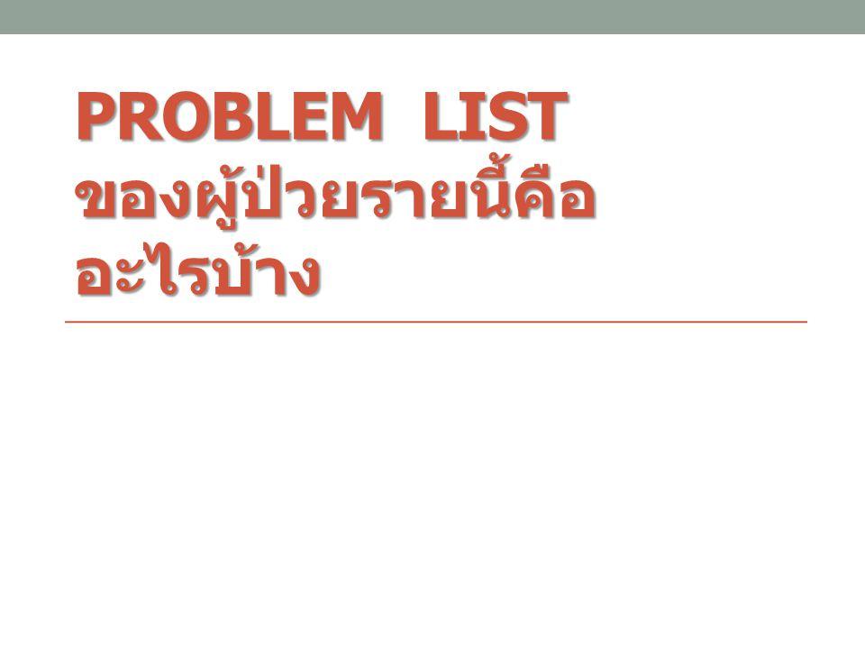 PROBLEM LIST ของผู้ป่วยรายนี้คือ อะไรบ้าง