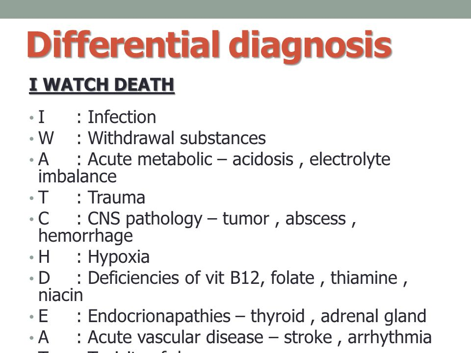 Differential diagnosis I WATCH DEATH I: Infection W : Withdrawal substances A: Acute metabolic – acidosis, electrolyte imbalance T: Trauma C: CNS path