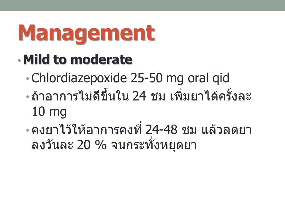 Management Mild to moderate Mild to moderate Chlordiazepoxide 25-50 mg oral qid ถ้าอาการไม่ดีขึ้นใน 24 ชม เพิ่มยาได้ครั้งละ 10 mg คงยาไว้ให้อาการคงที่